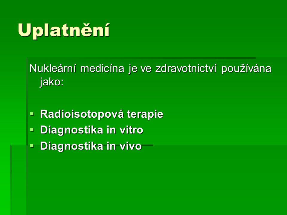 Uplatnění Nukleární medicína je ve zdravotnictví používána jako:  Radioisotopová terapie  Diagnostika in vitro  Diagnostika in vivo