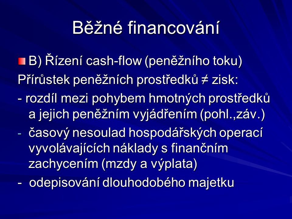 Běžné financování B) Řízení cash-flow (peněžního toku) Přírůstek peněžních prostředků ≠ zisk: - rozdíl mezi pohybem hmotných prostředků a jejich peněžním vyjádřením (pohl.,záv.) - časový nesoulad hospodářských operací vyvolávajících náklady s finančním zachycením (mzdy a výplata) - odepisování dlouhodobého majetku