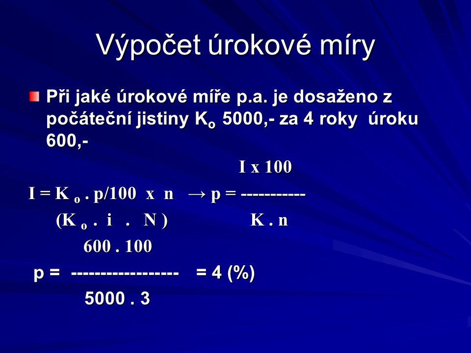 Výpočet úrokové míry Při jaké úrokové míře p.a. je dosaženo z počáteční jistiny K o 5000,- za 4 roky úroku 600,- I x 100 I x 100 I = K o. p/100 x n →