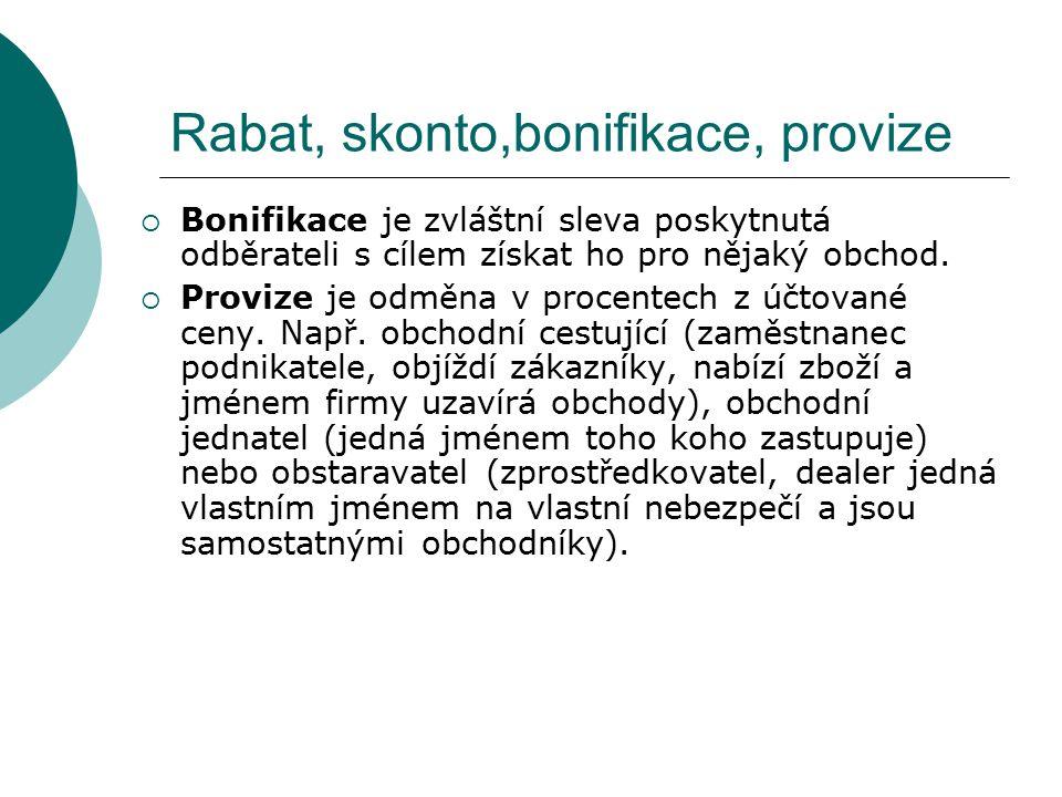 Rabat, skonto,bonifikace, provize  Bonifikace je zvláštní sleva poskytnutá odběrateli s cílem získat ho pro nějaký obchod.  Provize je odměna v proc