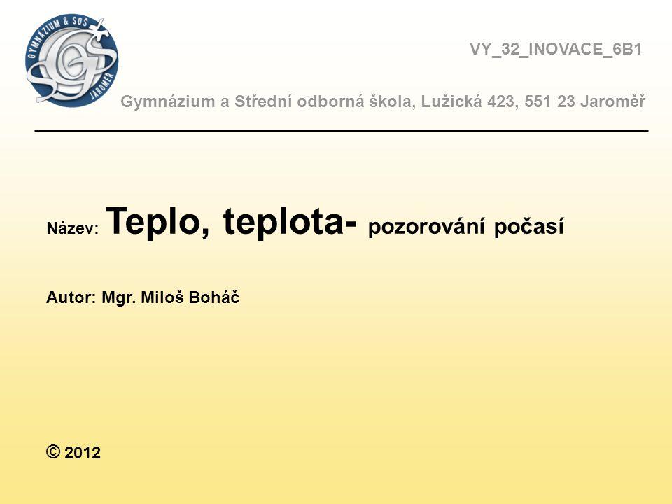 VY_32_INOVACE_6B1 Gymnázium a Střední odborná škola, Lužická 423, 551 23 Jaroměř Název: Teplo, teplota- pozorování počasí Autor: Mgr.