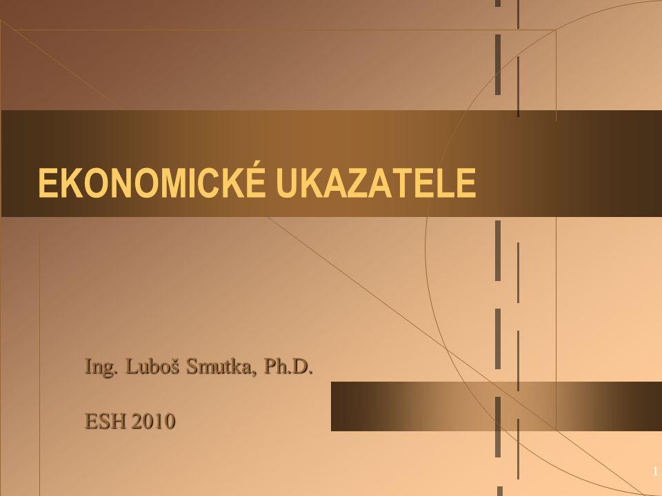 1 EKONOMICKÉ UKAZATELE Ing. Luboš Smutka, Ph.D. ESH 2010