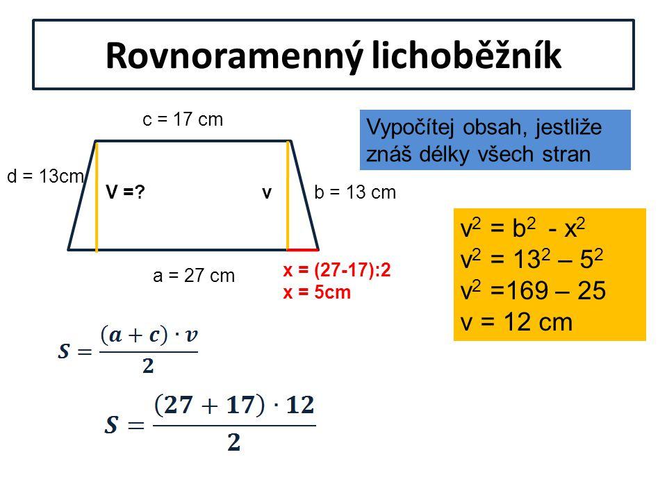 Rovnoramenný lichoběžník Vypočítej obsah, jestliže znáš délky všech stran a = 27 cm c = 17 cm b = 13 cm d = 13cm V =?v x = (27-17):2 x = 5cm v 2 = b 2