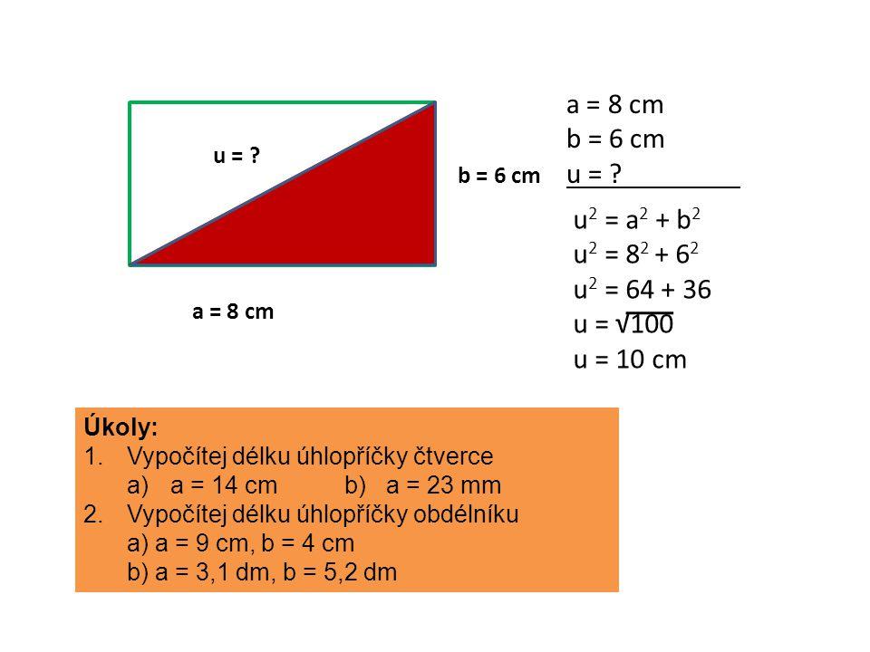 a = 8 cm b = 6 cm u = ? a = 8 cm b = 6 cm u = ? u 2 = a 2 + b 2 u 2 = 8 2 + 6 2 u 2 = 64 + 36 u = √100 u = 10 cm Úkoly: 1.Vypočítej délku úhlopříčky č