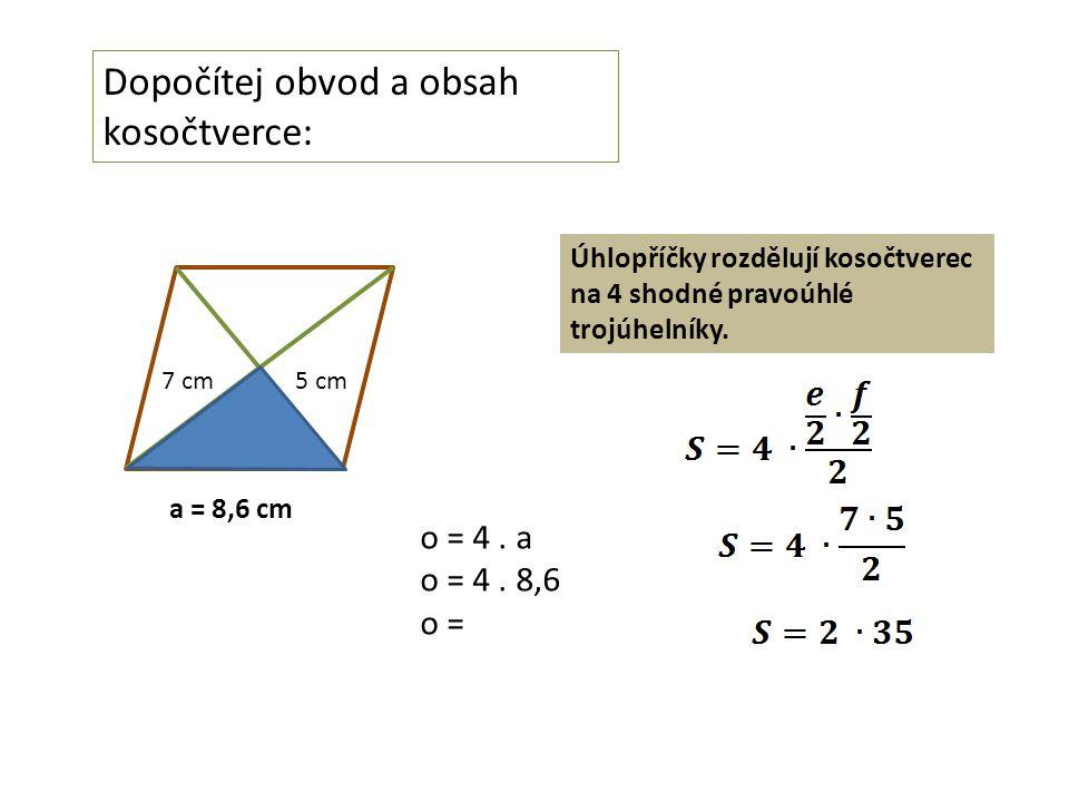 Dopočítej obvod a obsah kosočtverce: a = 8,6 cm o = 4. a o = 4. 8,6 o = 5 cm7 cm Úhlopříčky rozdělují kosočtverec na 4 shodné pravoúhlé trojúhelníky.