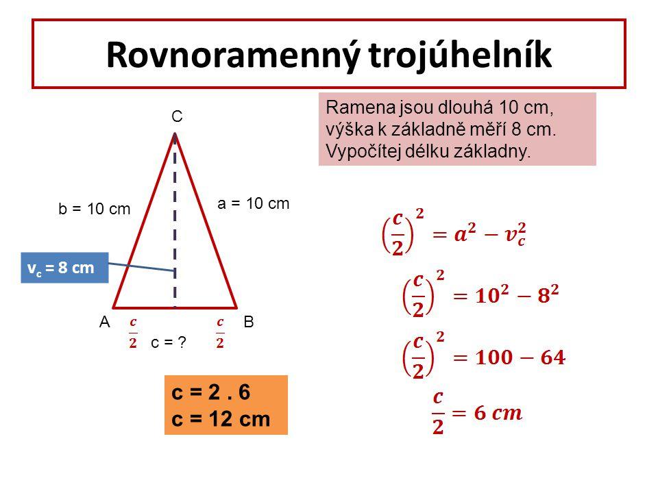 Rovnoramenný trojúhelník Ramena jsou dlouhá 10 cm, výška k základně měří 8 cm. Vypočítej délku základny. AB C a = 10 cm b = 10 cm c = ? v c = 8 cm c =