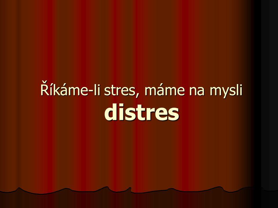 Říkáme-li stres, máme na mysli distres