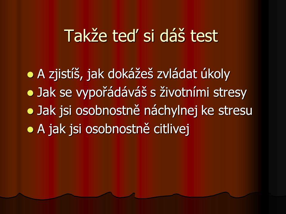 Takže teď si dáš test A zjistíš, jak dokážeš zvládat úkoly Jak se vypořádáváš s životními stresy Jak jsi osobnostně náchylnej ke stresu A jak jsi osob