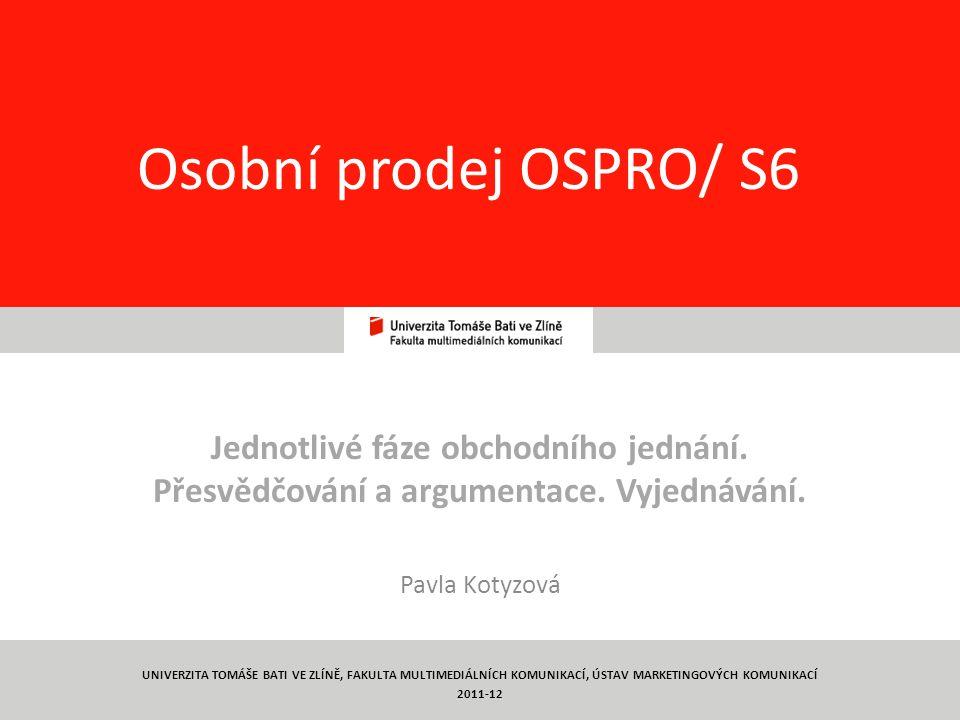 1 Osobní prodej OSPRO/ S6 Jednotlivé fáze obchodního jednání. Přesvědčování a argumentace. Vyjednávání. Pavla Kotyzová UNIVERZITA TOMÁŠE BATI VE ZLÍNĚ
