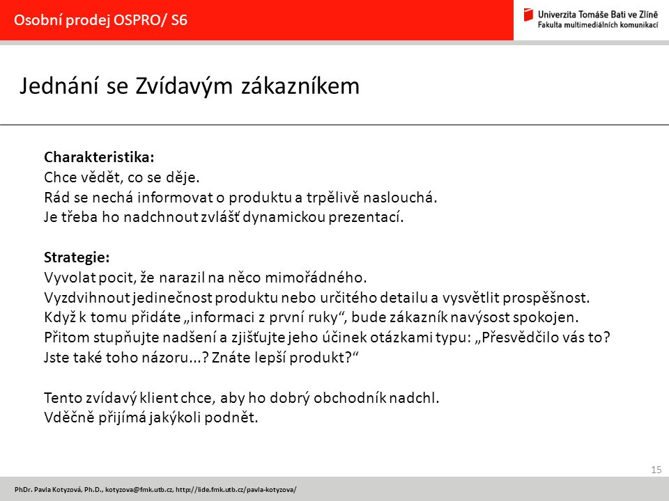 15 PhDr. Pavla Kotyzová, Ph.D., kotyzova@fmk.utb.cz, http://lide.fmk.utb.cz/pavla-kotyzova/ Jednání se Zvídavým zákazníkem Osobní prodej OSPRO/ S6 Cha