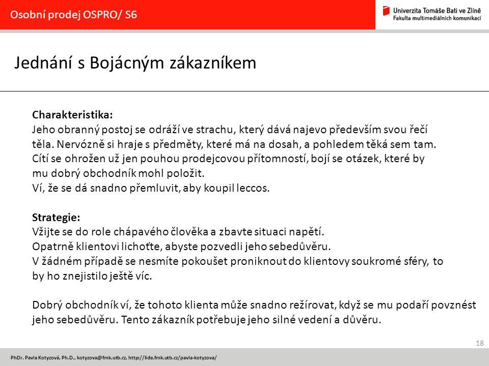 18 PhDr. Pavla Kotyzová, Ph.D., kotyzova@fmk.utb.cz, http://lide.fmk.utb.cz/pavla-kotyzova/ Jednání s Bojácným zákazníkem Osobní prodej OSPRO/ S6 Char