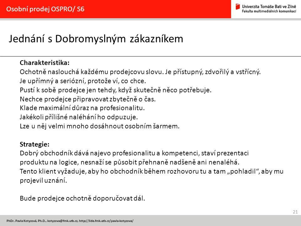 21 PhDr. Pavla Kotyzová, Ph.D., kotyzova@fmk.utb.cz, http://lide.fmk.utb.cz/pavla-kotyzova/ Jednání s Dobromyslným zákazníkem Osobní prodej OSPRO/ S6
