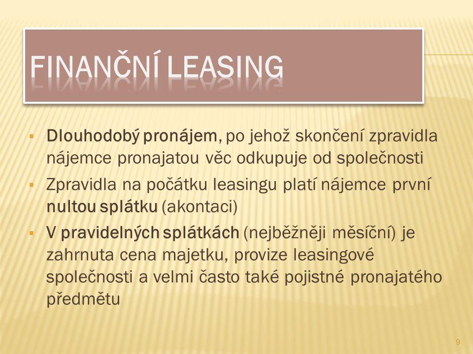  Dlouhodobý pronájem, po jehož skončení zpravidla nájemce pronajatou věc odkupuje od společnosti  Zpravidla na počátku leasingu platí nájemce první nultou splátku (akontaci)  V pravidelných splátkách (nejběžněji měsíční) je zahrnuta cena majetku, provize leasingové společnosti a velmi často také pojistné pronajatého předmětu 9