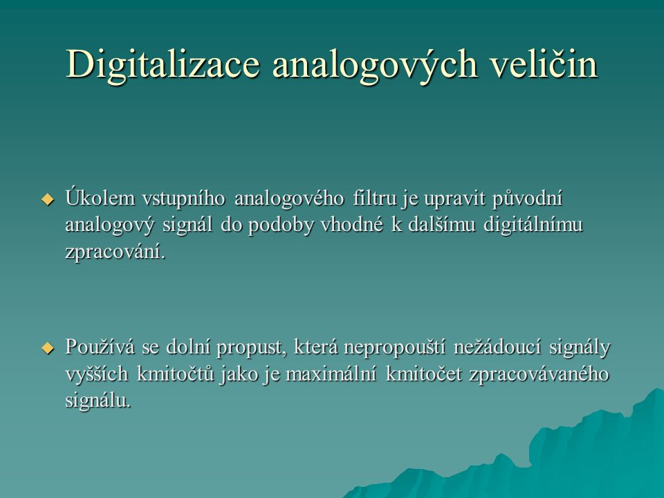 Digitalizace analogových veličin  Úkolem vstupního analogového filtru je upravit původní analogový signál do podoby vhodné k dalšímu digitálnímu zpracování.