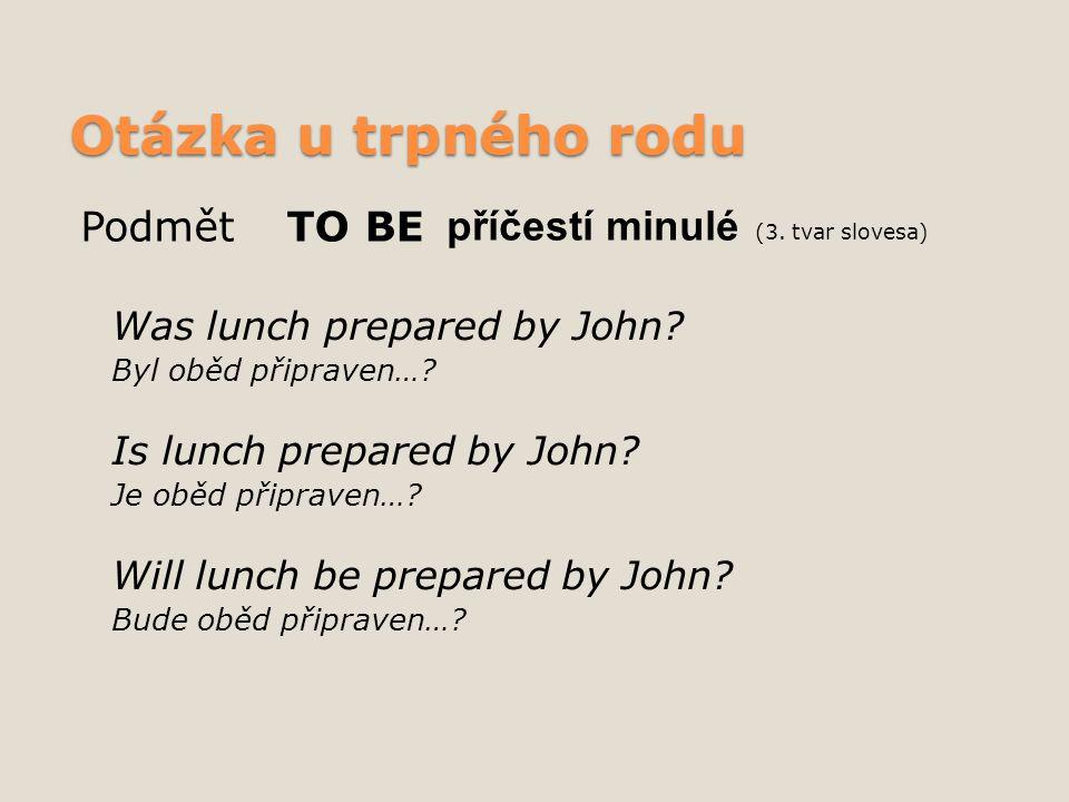 Otázka u trpného rodu Was lunch prepared by John? Byl oběd připraven…? Is lunch prepared by John? Je oběd připraven…? Will lunch be prepared by John?