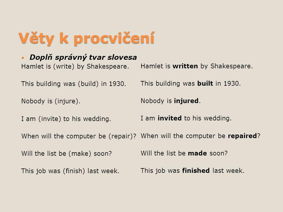 Věty k procvičení Doplň správný tvar slovesa Hamlet is (write) by Shakespeare. This building was (build) in 1930. Nobody is (injure). I am (invite) to