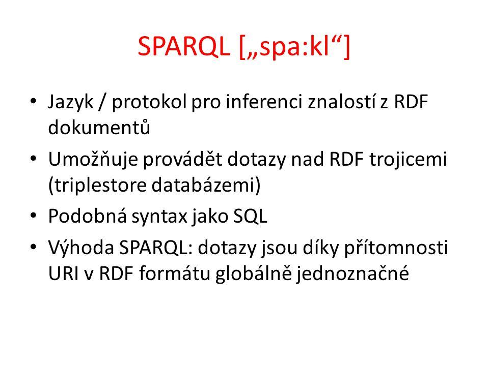 """SPARQL [""""spa:kl ] Jazyk / protokol pro inferenci znalostí z RDF dokumentů Umožňuje provádět dotazy nad RDF trojicemi (triplestore databázemi) Podobná syntax jako SQL Výhoda SPARQL: dotazy jsou díky přítomnosti URI v RDF formátu globálně jednoznačné"""
