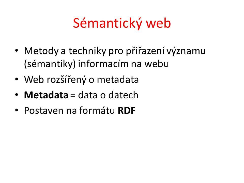 Sémantický web Metody a techniky pro přiřazení významu (sémantiky) informacím na webu Web rozšířený o metadata Metadata = data o datech Postaven na formátu RDF
