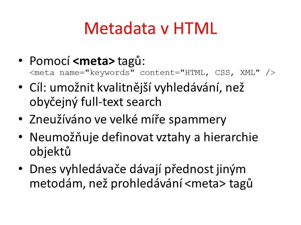 Metadata v HTML Pomocí tagů: Cíl: umožnit kvalitnější vyhledávání, než obyčejný full-text search Zneužíváno ve velké míře spammery Neumožňuje definovat vztahy a hierarchie objektů Dnes vyhledávače dávají přednost jiným metodám, než prohledávání tagů