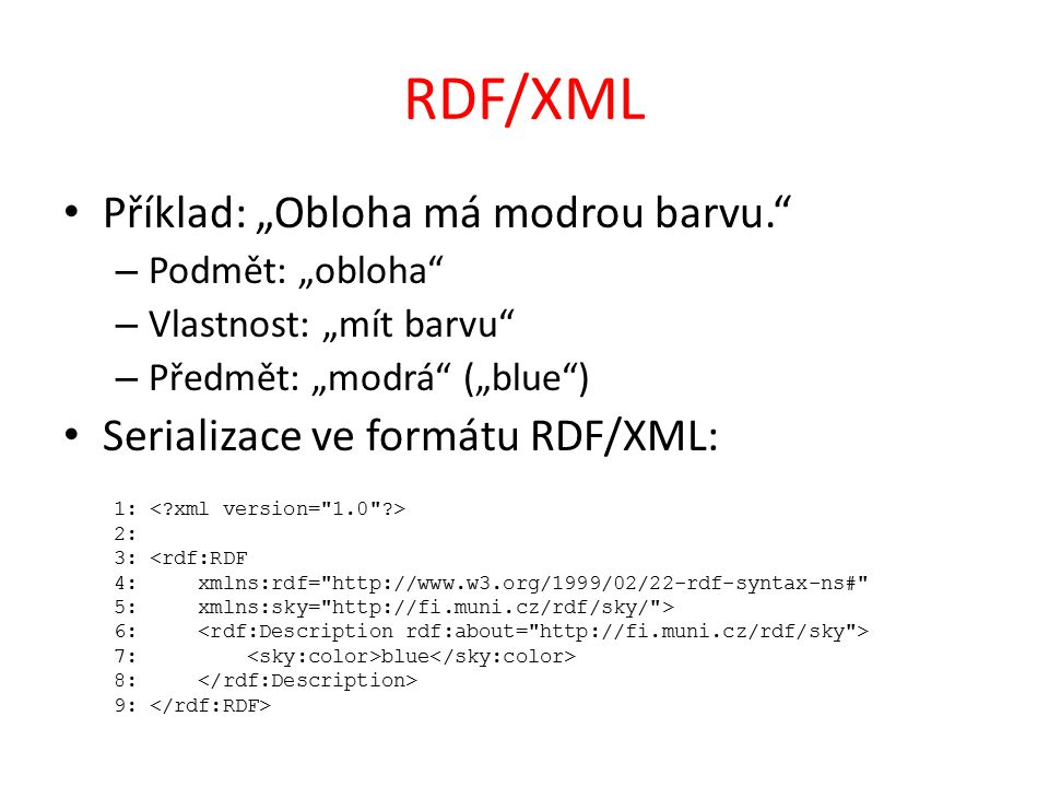 """RDF/XML Příklad: """"Obloha má modrou barvu. – Podmět: """"obloha – Vlastnost: """"mít barvu – Předmět: """"modrá (""""blue ) Serializace ve formátu RDF/XML: 1: 2: 3: <rdf:RDF 4: xmlns:rdf= http://www.w3.org/1999/02/22-rdf-syntax-ns# 5: xmlns:sky= http://fi.muni.cz/rdf/sky/ > 6: 7: blue 8: 9:"""