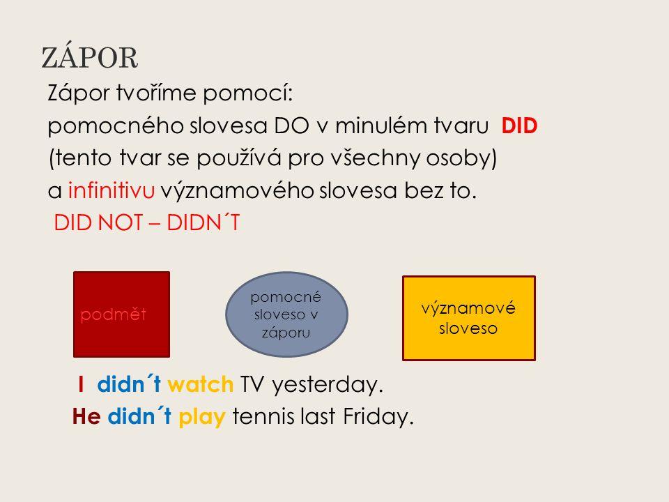 ZÁPOR Zápor tvoříme pomocí: pomocného slovesa DO v minulém tvaru DID (tento tvar se používá pro všechny osoby) a infinitivu významového slovesa bez to.