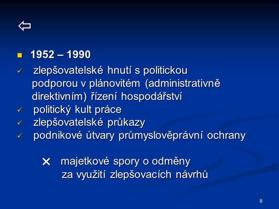 8  1952 – 1990 1952 – 1990 zlepšovatelské hnutí s politickou zlepšovatelské hnutí s politickou podporou v plánovitém (administrativně podporou v plánovitém (administrativně direktivním) řízení hospodářství direktivním) řízení hospodářství politický kult práce politický kult práce zlepšovatelské průkazy zlepšovatelské průkazy podnikové útvary průmyslověprávní ochrany podnikové útvary průmyslověprávní ochrany  majetkové spory o odměny  majetkové spory o odměny za využití zlepšovacích návrhů za využití zlepšovacích návrhů