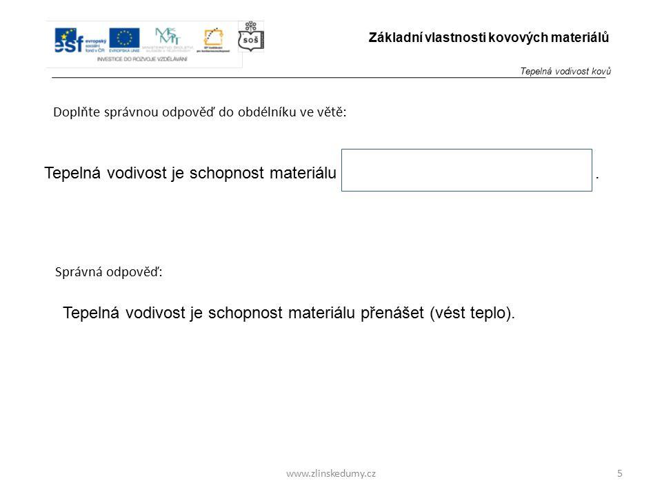 www.zlinskedumy.cz Doplňte správnou odpověď do obdélníku ve větě: 5 Základní vlastnosti kovových materiálů Tepelná vodivost je schopnost materiálu. Te