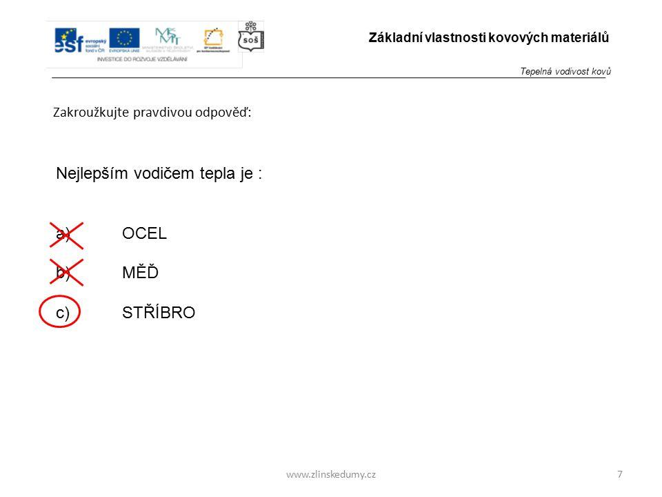www.zlinskedumy.cz Zakroužkujte pravdivou odpověď: 7 Základní vlastnosti kovových materiálů Nejlepším vodičem tepla je : a)OCEL b)MĚĎ c)STŘÍBRO Tepeln