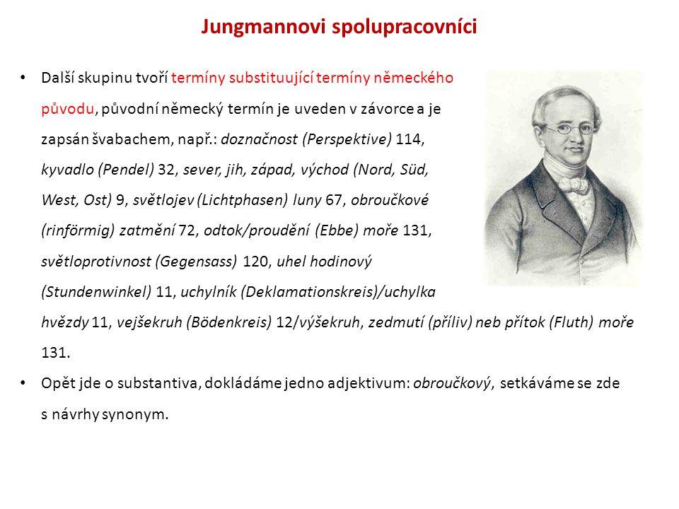 Jungmannovi spolupracovníci Další skupinu tvoří termíny substituující termíny německého původu, původní německý termín je uveden v závorce a je zapsán švabachem, např.: doznačnost (Perspektive) 114, kyvadlo (Pendel) 32, sever, jih, západ, východ (Nord, Süd, West, Ost) 9, světlojev (Lichtphasen) luny 67, obroučkové (rinförmig) zatmění 72, odtok/proudění (Ebbe) moře 131, světloprotivnost (Gegensass) 120, uhel hodinový (Stundenwinkel) 11, uchylník (Deklamationskreis)/uchylka hvězdy 11, vejšekruh (Bödenkreis) 12/výšekruh, zedmutí (příliv) neb přítok (Fluth) moře 131.