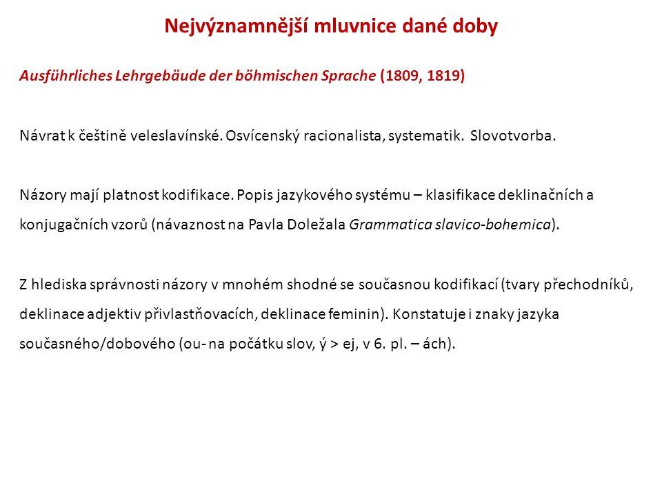 Nejvýznamnější mluvnice dané doby Ausführliches Lehrgebäude der böhmischen Sprache (1809, 1819) Návrat k češtině veleslavínské.