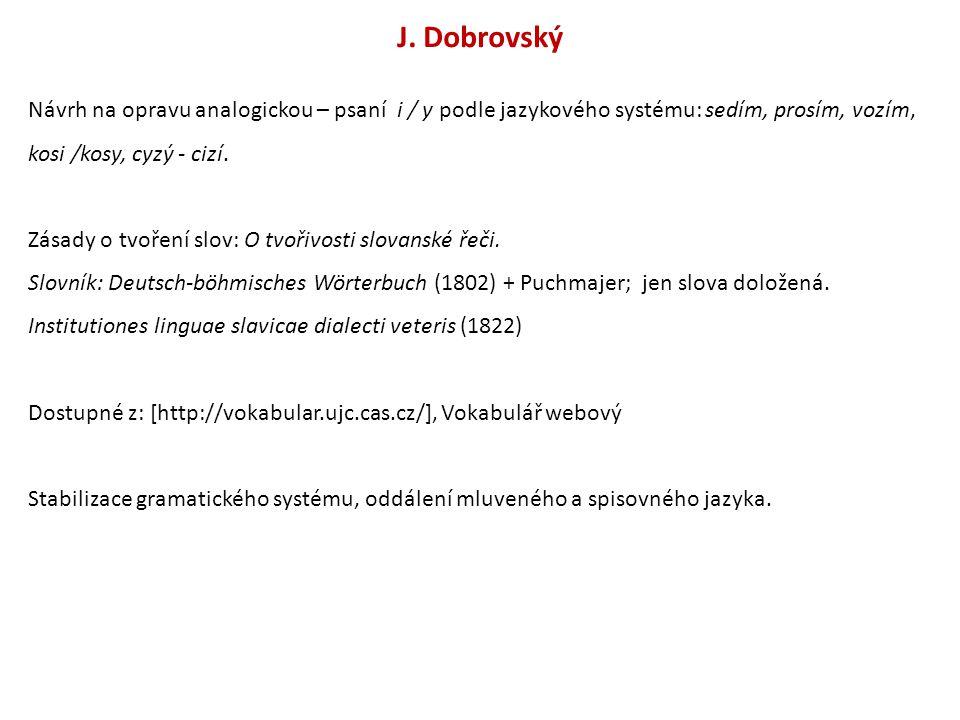 J. Dobrovský Návrh na opravu analogickou – psaní i / y podle jazykového systému: sedím, prosím, vozím, kosi /kosy, cyzý - cizí. Zásady o tvoření slov: