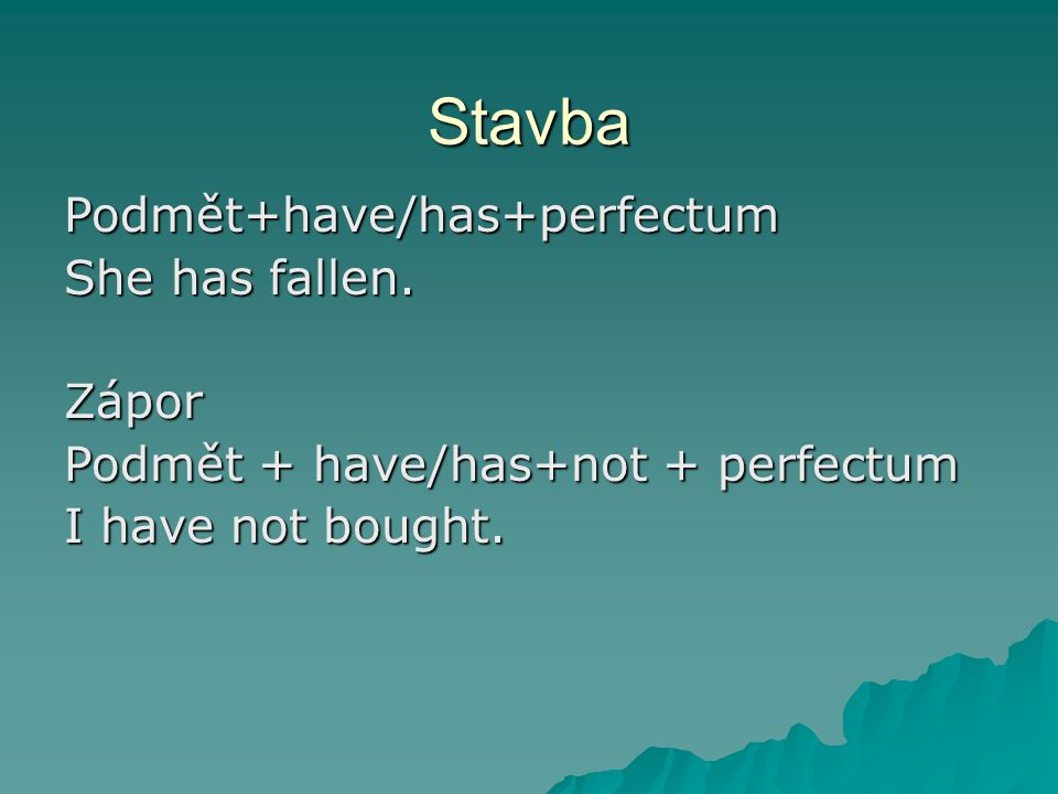 Stavba Podmět+have/has+perfectum She has fallen.