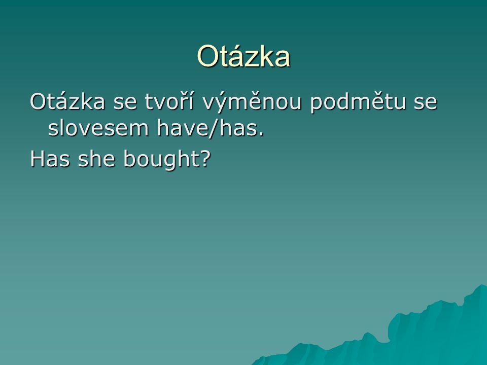 Otázka Otázka se tvoří výměnou podmětu se slovesem have/has. Has she bought