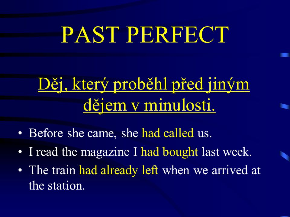 PAST PERFECT Děj, který proběhl před jiným dějem v minulosti. Before she came, she had called us. I read the magazine I had bought last week. The trai