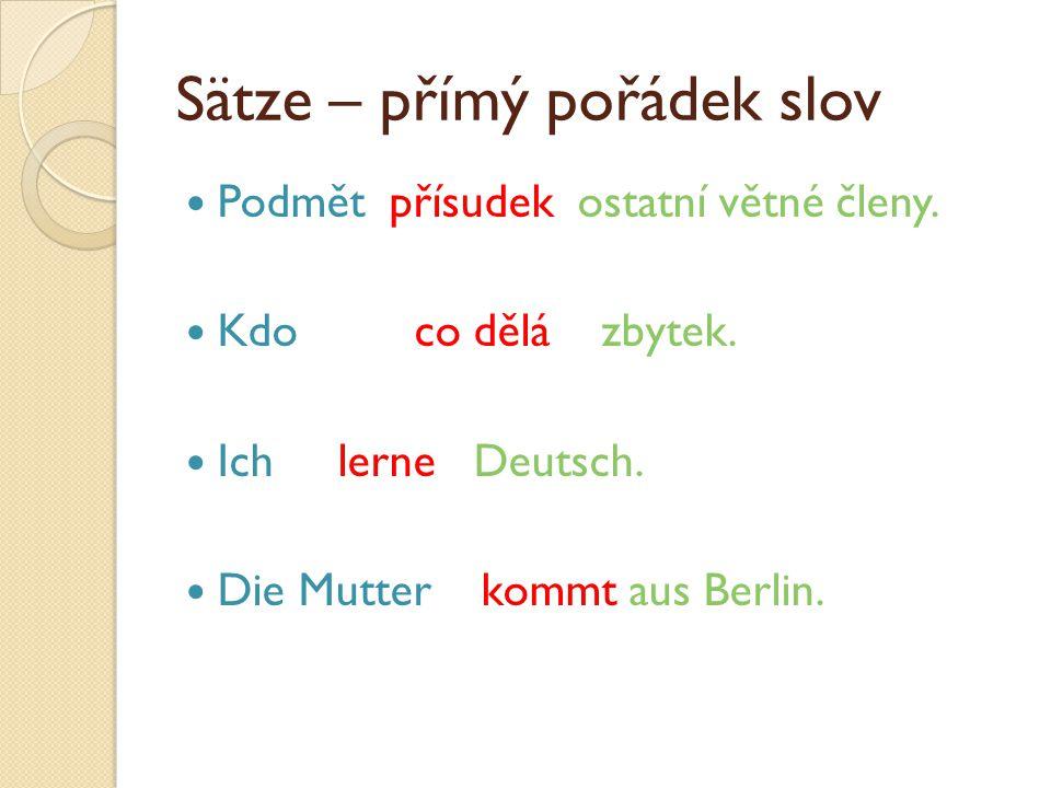 Sätze – přímý pořádek slov Podmět přísudek ostatní větné členy. Kdo co dělá zbytek. Ich lerne Deutsch. Die Mutter kommt aus Berlin.