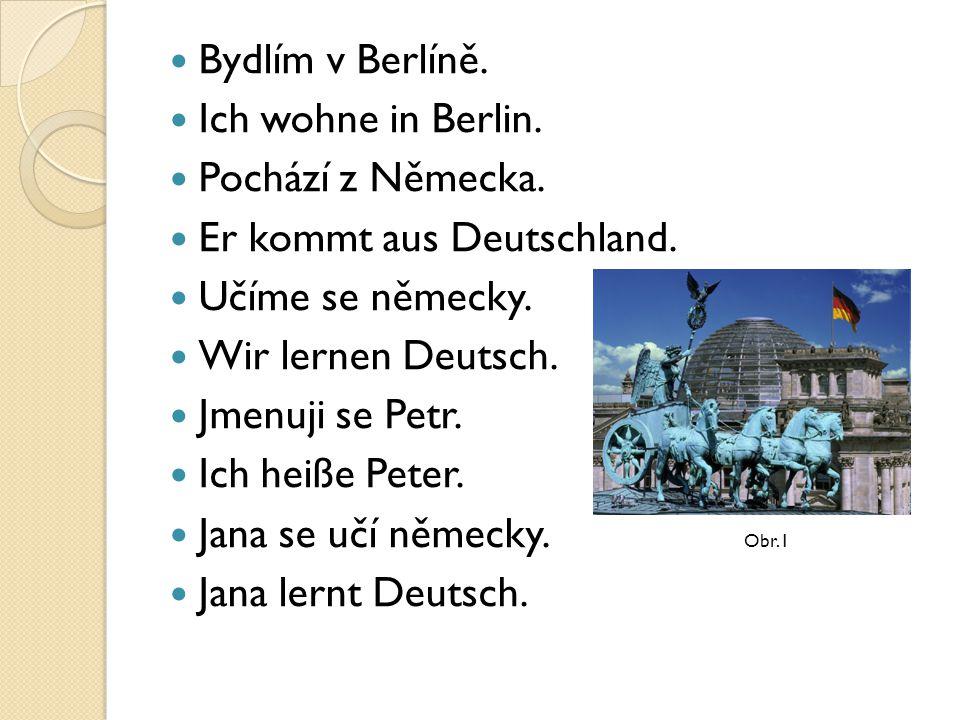 Bydlím v Berlíně. Ich wohne in Berlin. Pochází z Německa. Er kommt aus Deutschland. Učíme se německy. Wir lernen Deutsch. Jmenuji se Petr. Ich heiße P