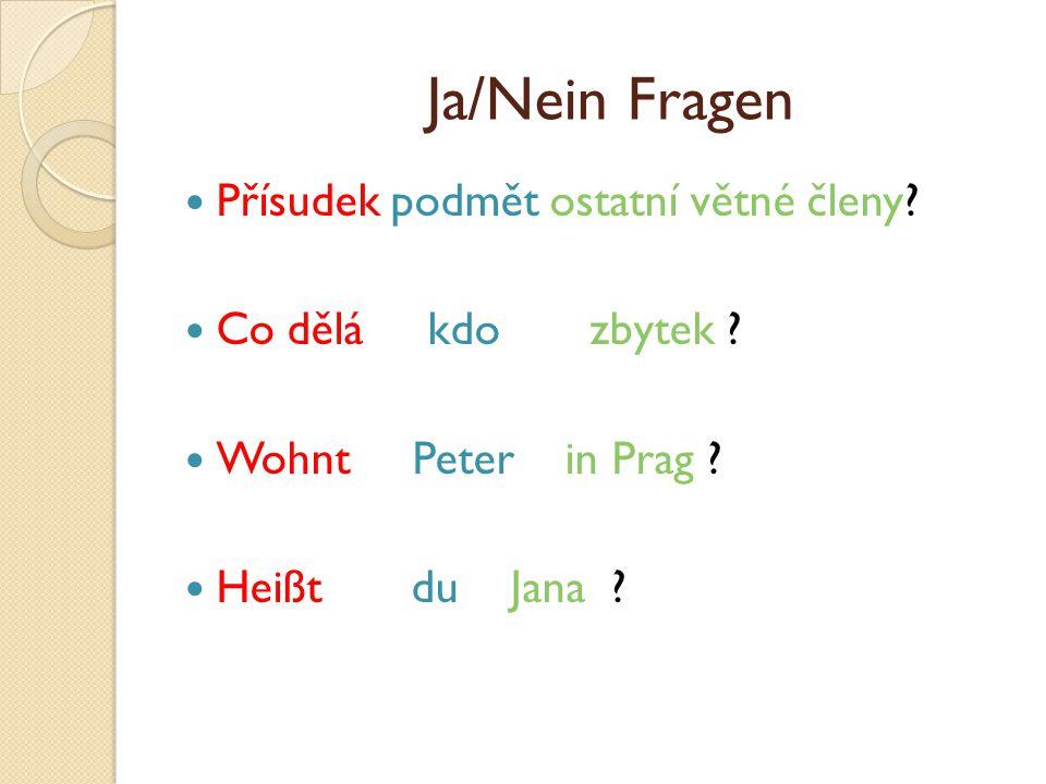 Ja/Nein Fragen Přísudek podmět ostatní větné členy? Co dělá kdo zbytek ? Wohnt Peter in Prag ? Heißt du Jana ?
