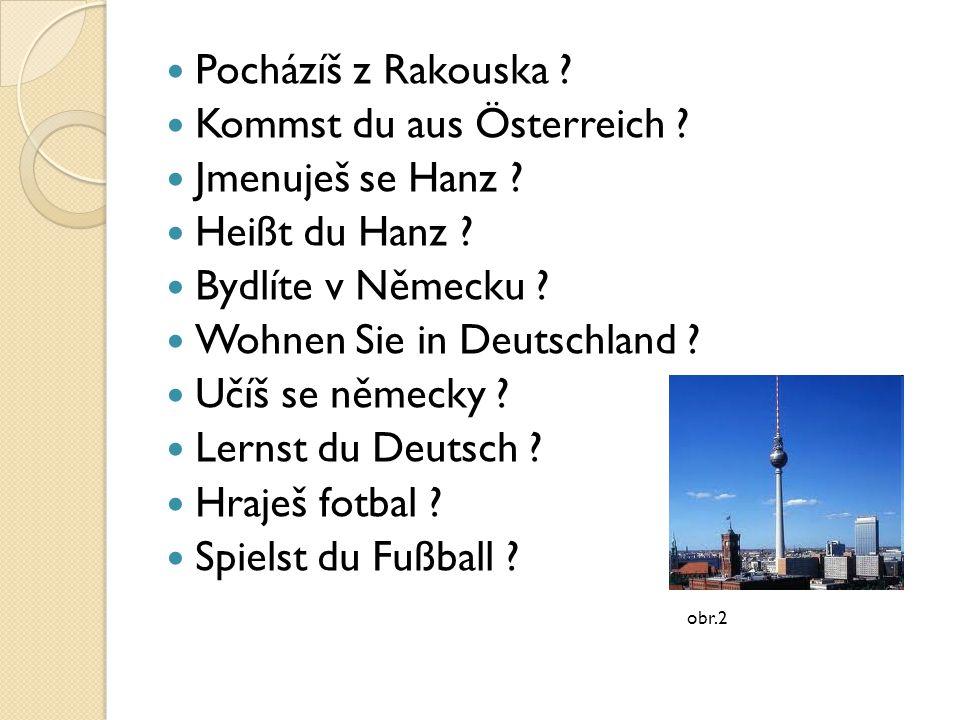 Pocházíš z Rakouska ? Kommst du aus Österreich ? Jmenuješ se Hanz ? Heißt du Hanz ? Bydlíte v Německu ? Wohnen Sie in Deutschland ? Učíš se německy ?