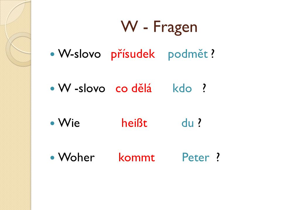 W - Fragen W-slovo přísudek podmět ? W -slovo co dělá kdo ? Wie heißt du ? Woher kommt Peter ?