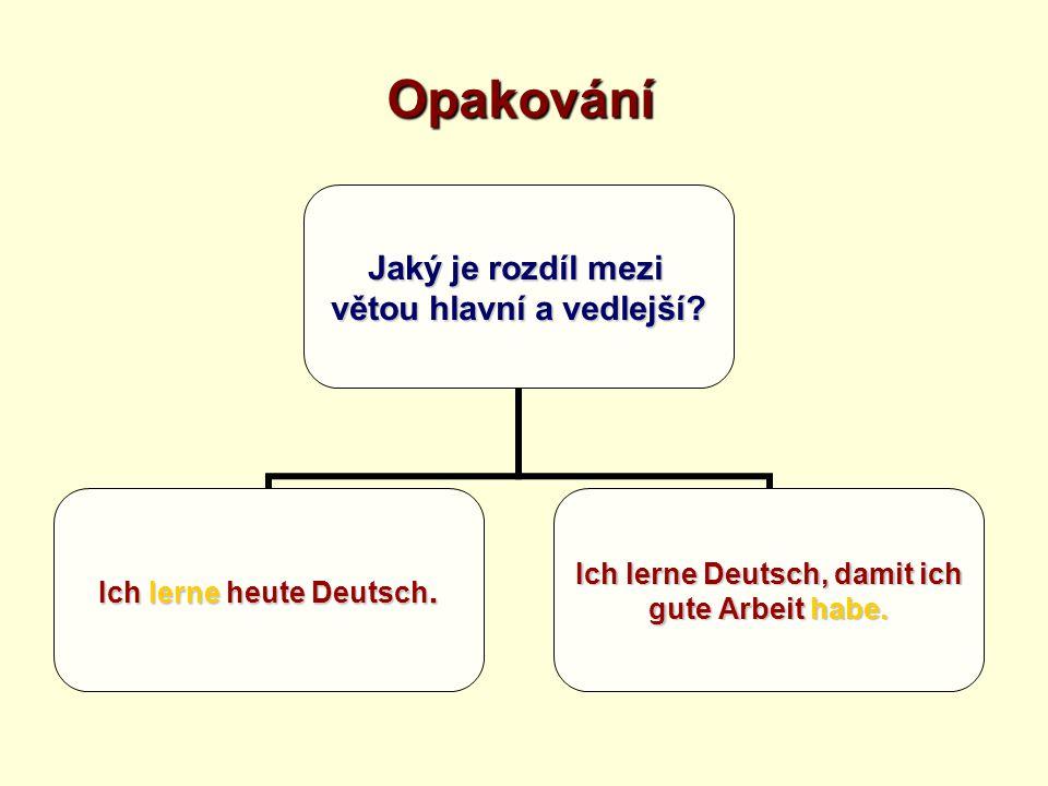 Opakování Jaký je rozdíl mezi větou hlavní a vedlejší? Ich lerne heute Deutsch. Ich lerne Deutsch, damit ich gute Arbeit habe.