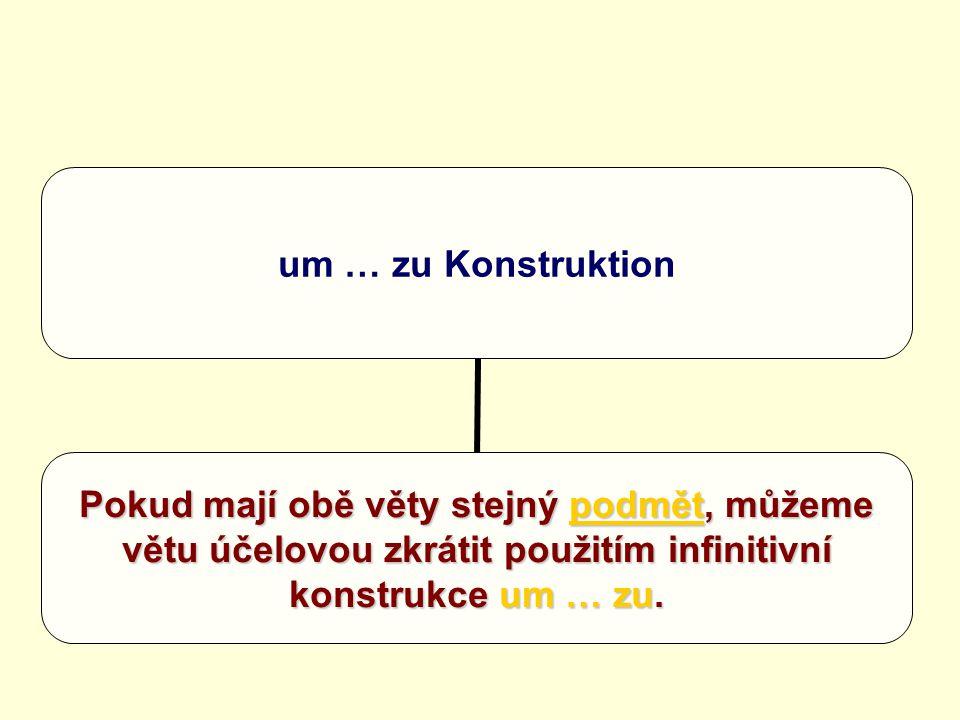 um … zu Konstruktion Pokud mají obě věty stejný podmět, můžeme větu účelovou zkrátit použitím infinitivní konstrukce um … zu.