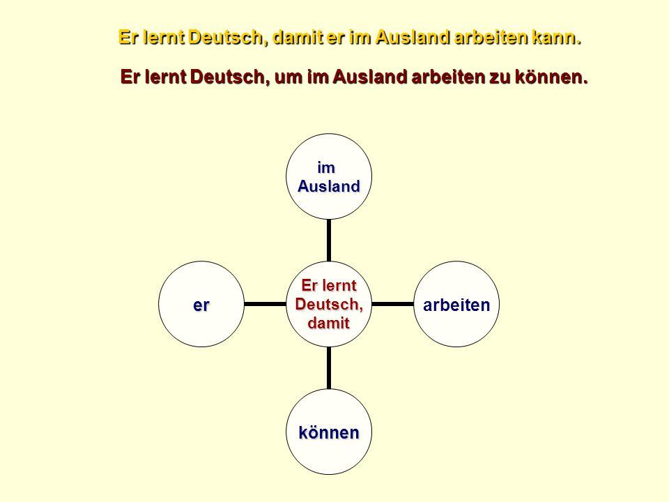 Er lernt Deutsch,damit imAusland arbeiten können er Er lernt Deutsch, damit er im Ausland arbeiten kann. Er lernt Deutsch, um im Ausland arbeiten zu k