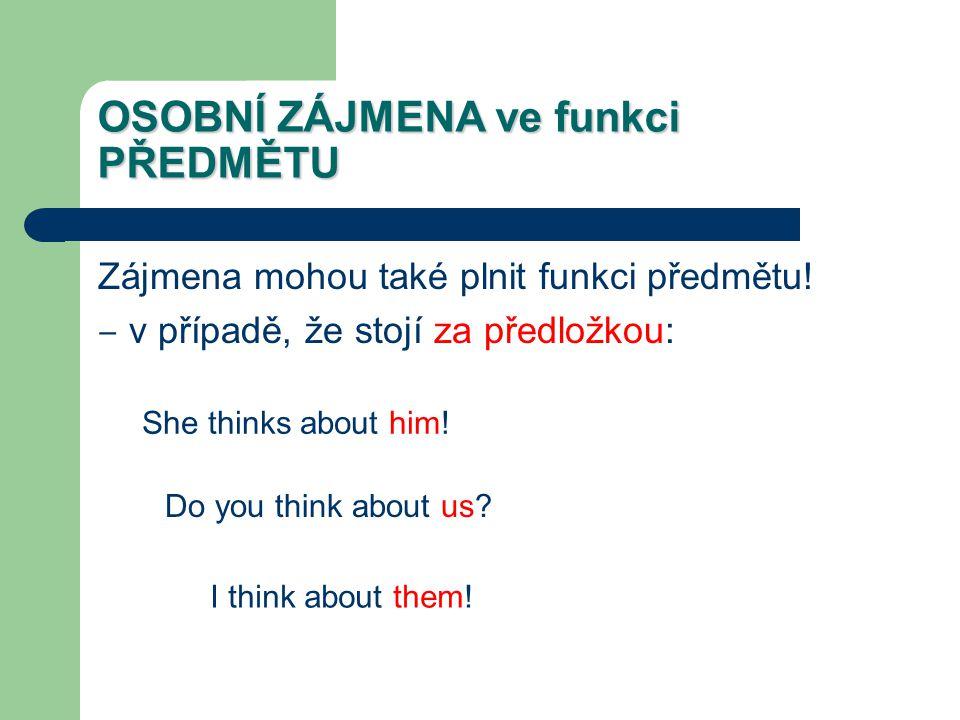 OSOBNÍ ZÁJMENA ve funkci PŘEDMĚTU Zájmena mohou také plnit funkci předmětu! ‒ v případě, že stojí za předložkou: She thinks about him! Do you think ab
