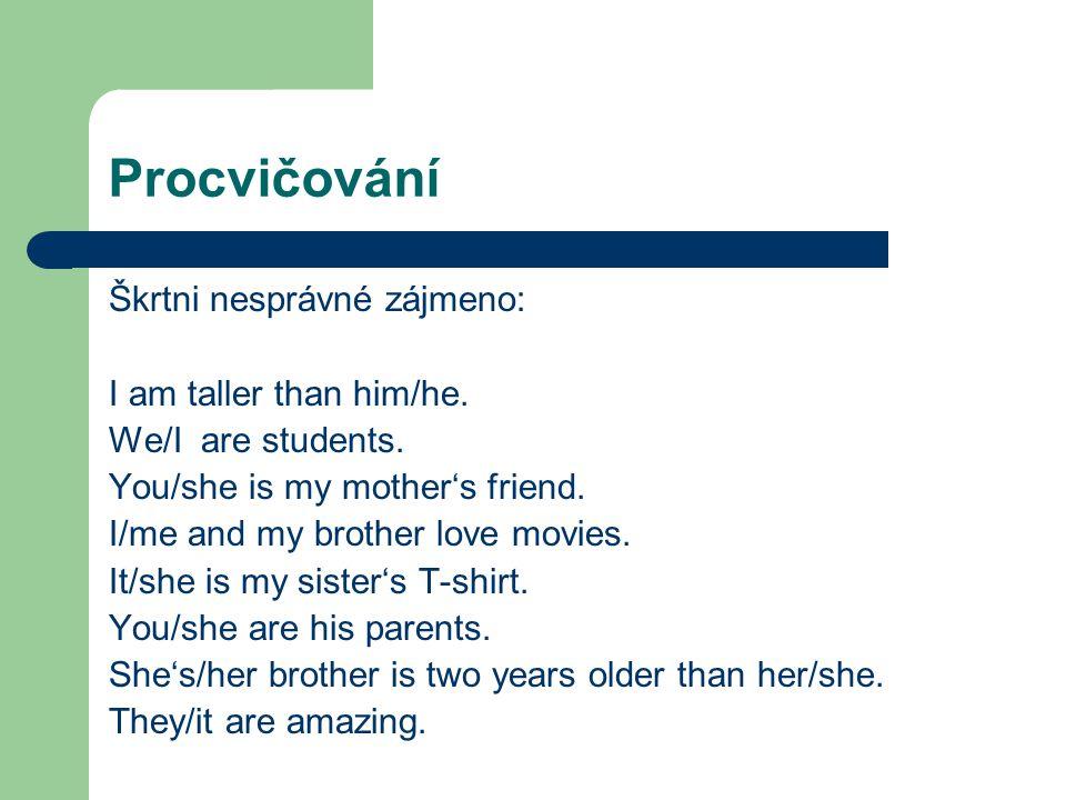 Procvičování Škrtni nesprávné zájmeno: I am taller than him/he. We/I are students. You/she is my mother's friend. I/me and my brother love movies. It/