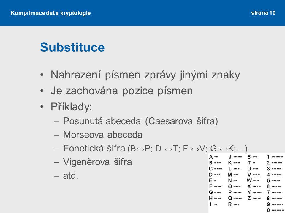 Komprimace dat a kryptologie Substituce Nahrazení písmen zprávy jinými znaky Je zachována pozice písmen Příklady: –Posunutá abeceda (Caesarova šifra) –Morseova abeceda –Fonetická šifra (B↔P; D ↔T; F ↔V; G ↔K;…) –Vigenèrova šifra –atd.