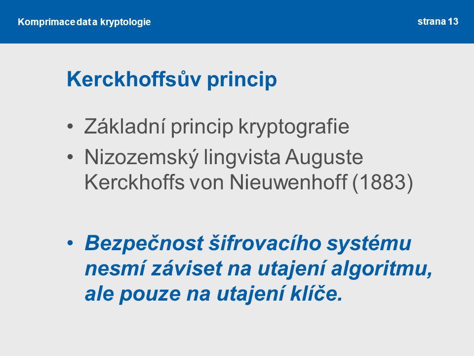 Komprimace dat a kryptologie Kerckhoffsův princip Základní princip kryptografie Nizozemský lingvista Auguste Kerckhoffs von Nieuwenhoff (1883) Bezpečnost šifrovacího systému nesmí záviset na utajení algoritmu, ale pouze na utajení klíče.