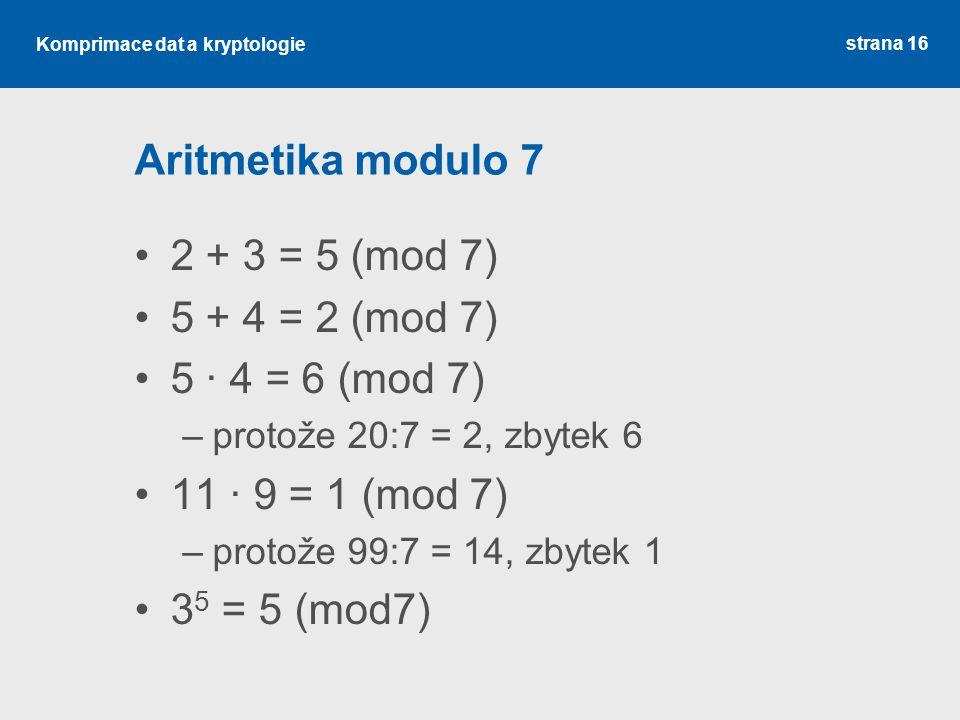 Komprimace dat a kryptologie Aritmetika modulo 7 2 + 3 = 5 (mod 7) 5 + 4 = 2 (mod 7) 5 · 4 = 6 (mod 7) –protože 20:7 = 2, zbytek 6 11 · 9 = 1 (mod 7)