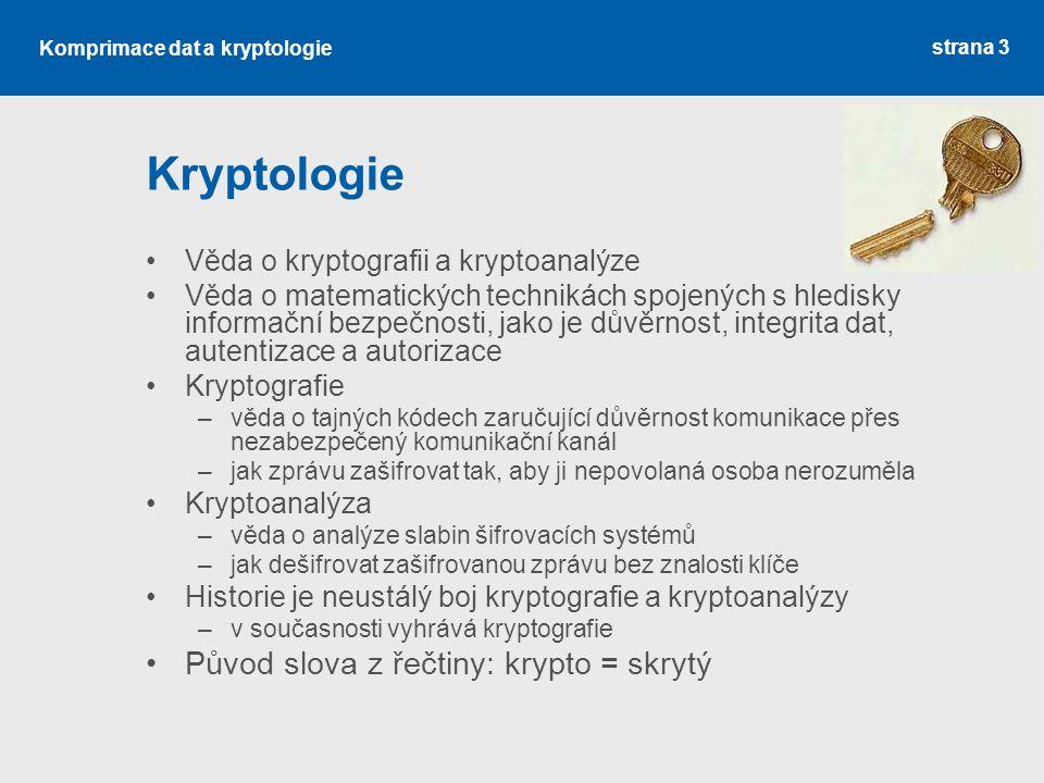 Komprimace dat a kryptologie Terminologie a označování Účastníci komunikace –Alice (A) – odesilatel zprávy –Bob (B) – příjemce zprávy Útočník –Eva (E) – eavesdropper = slídil Texty –Message (M) = zpráva – otevřený text –Cipher (C) = šifra – šifrový text Algoritmy –Encryption (E) = šifrování –Decryption (D) = dešifrování Platí: C = E(K,M), M = D(K,C) strana 14