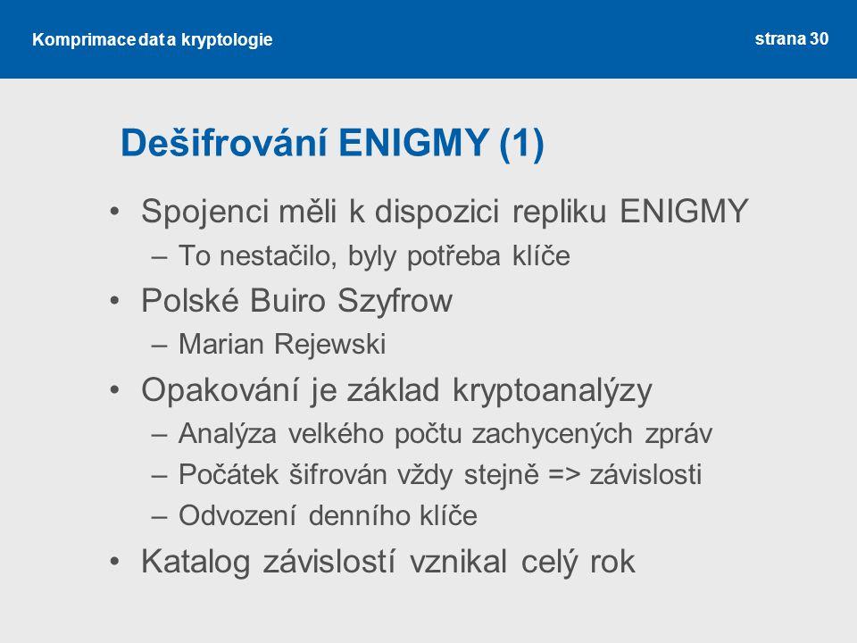 Komprimace dat a kryptologie Dešifrování ENIGMY (1) Spojenci měli k dispozici repliku ENIGMY –To nestačilo, byly potřeba klíče Polské Buiro Szyfrow –Marian Rejewski Opakování je základ kryptoanalýzy –Analýza velkého počtu zachycených zpráv –Počátek šifrován vždy stejně => závislosti –Odvození denního klíče Katalog závislostí vznikal celý rok strana 30