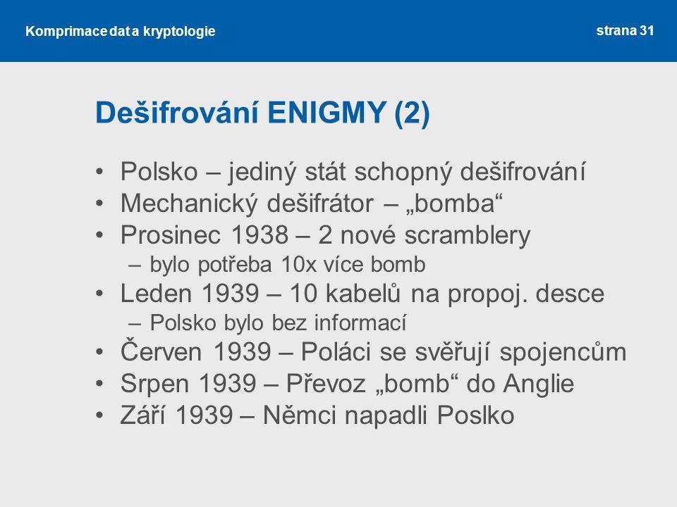 """Komprimace dat a kryptologie Dešifrování ENIGMY (2) Polsko – jediný stát schopný dešifrování Mechanický dešifrátor – """"bomba Prosinec 1938 – 2 nové scramblery –bylo potřeba 10x více bomb Leden 1939 – 10 kabelů na propoj."""